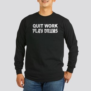 Quit Work Play Drums Long Sleeve T-Shirt
